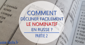 Comment décliner facilement le nominatif en russe (part.2)